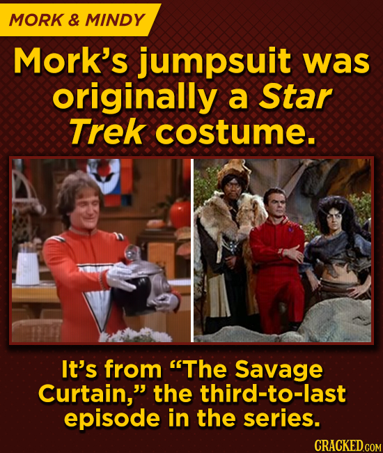 MORK & MINDY Mork's jumpsuit was originally a Star Trek costume. It's from The Savage Curtain, the third-to-last episode in the series. CRACKED.COM