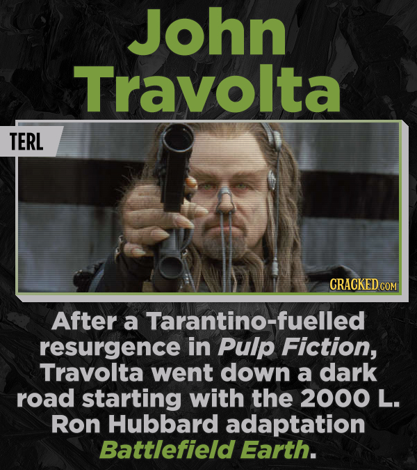 John Travolta TERL CRACKED COM After a Tarantino-fuelled resurgence in Pulp Fiction, Travolta went down a dark road starting with the 2000 L. Ron Hubb