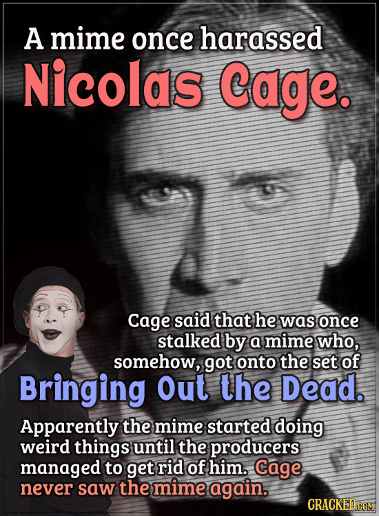 Actors Who Got Some WTF Responses From The Public - A mime once harassed Nicolas Cage.  Cage said that he was once stalked by a mime who, somehow, got