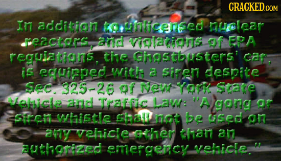 CRACKED.COM In andiceion tuNIiceneed ROlear FctarS and vilations of EPA reguiatiams, tie Ghgstbusters: car, is egHiPpEd witk a Siren desnice Sec. 325-