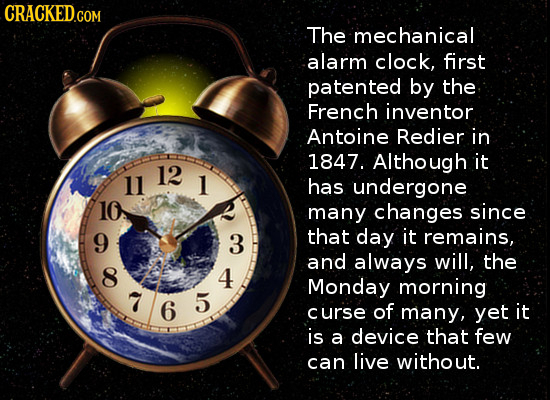 CRACKED.CO The mechanical alarm clock, first patented by the French inventor Antoine Redier in 1847. Although it 12 11 1 has undergone 10 many changes