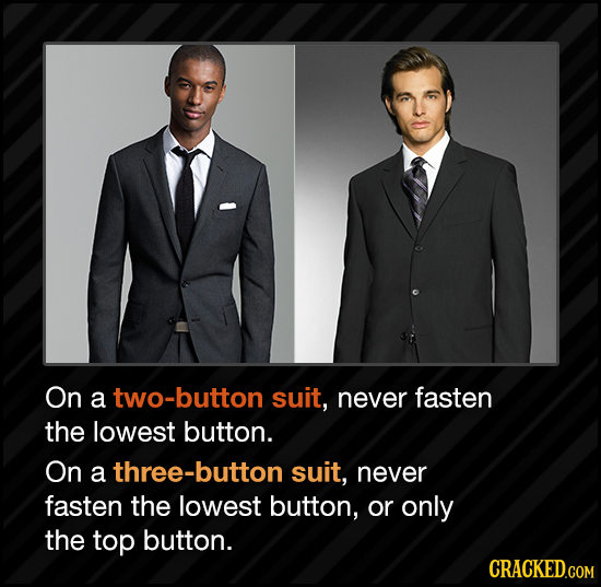 On a two-button suit, never fasten the lowest button. On a three-button suit, never fasten the lowest button, or only the top button. CRACKED.COM