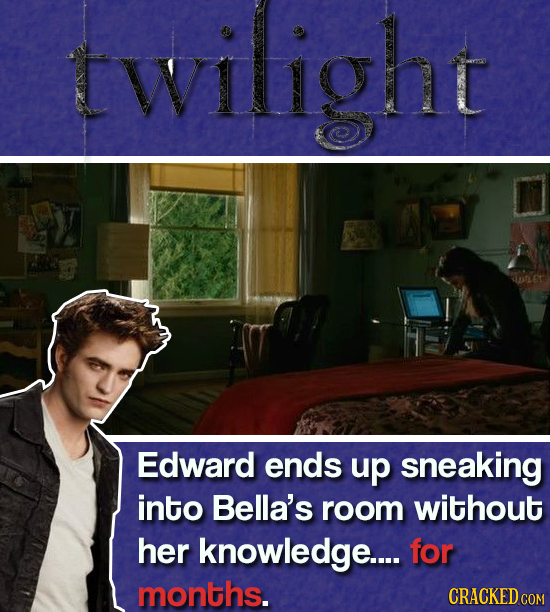 twilight Edward ends up sneaking into Bella's room without her knowledge.... for months. CRACKED