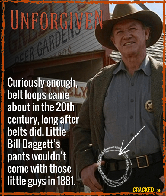 UNFORGIVEN GARDE oER Curiously enough, belt loops came about in the 20th century, long after belts did. Little Bill Daggett's pants wouldn't come with