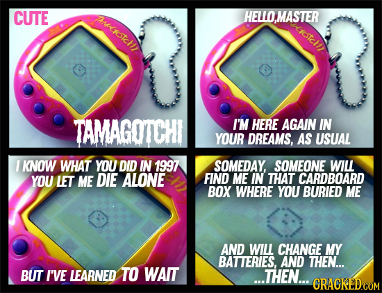 CUTE Aotch HELLO,MASTER votchr TAMAGOTCHI I'M HERE AGAIN IN YOUR DREAMS, AS USUAL I KNOW WHAT YOU DID IN 1997 SOMEDAY, SOMEONE WILL YOU LET ME DIE ALO