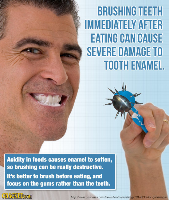 BRUSHING TEETH IMMEDIATELY AFTER EATING CAN CAUSE SEVERE DAMAGE TO TOOTH ENAMEL. Acidity in foods causes enamel to soften, so brushing can be really d