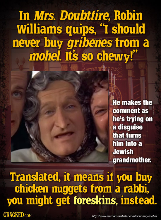In Mrs. Doubtfire, Robin Williams quips, I should never buy gribenes from a mohel. It's SO chewy! He makes the comment as he's trying on a disguise