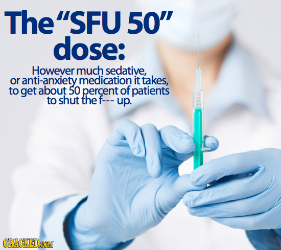 TheSFU 50 dose: However much sedative, or anti-anxiety medication it takes, to get about 50 percent of patients to shut the f--- up. CRACKEDCON