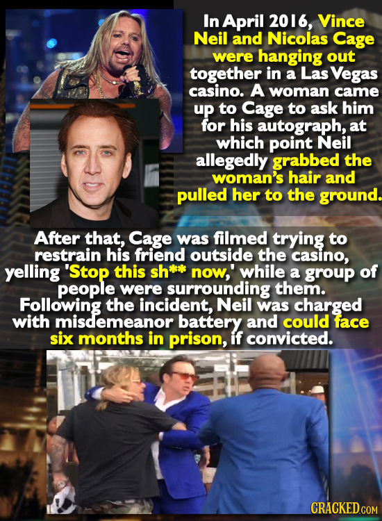 In April 2016, Vince Neil and Nicolas Cage were hanging out together in a Las Vegas casino. A woman came up to Cage to ask him for his autograph, at w