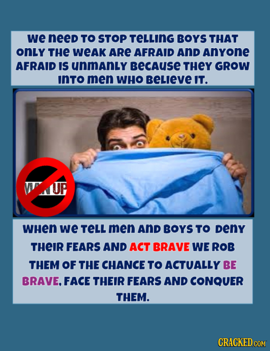 we need TO STOP TELLING BOYS THAT onLy THE WeAK ARE AFRAID And Anyone AFRAID IS unmanly BECAUSE THEY GROW INTO men WHO BELIEVE IT. UP WHEN we TELL men