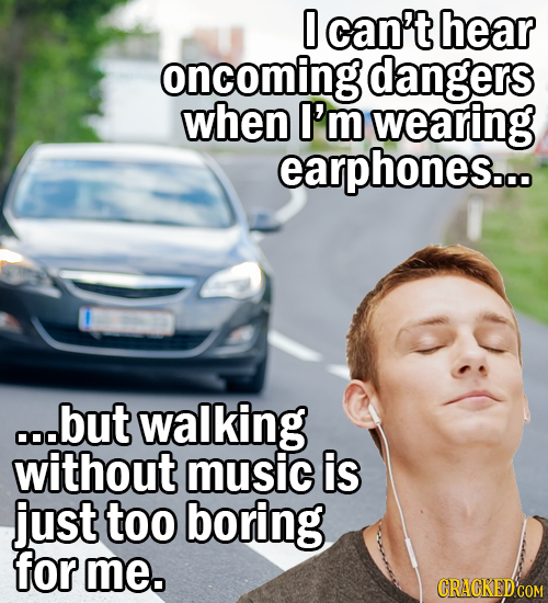 0 can't hear oncoming dangers when I'm wearing earphones... ..but walking without music is just too boring for me. CRACKED'COM