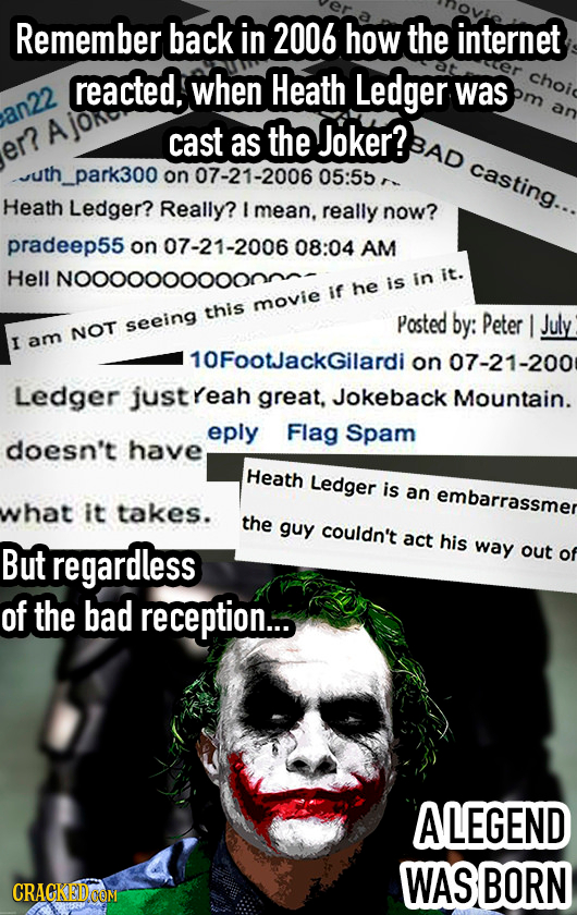 Remember back in 2006 how the internet reacted, when Heath Ledger choi was an an22 cast as the Joker? BAD er? casting... park300 on 07-21-2006 05:5b H