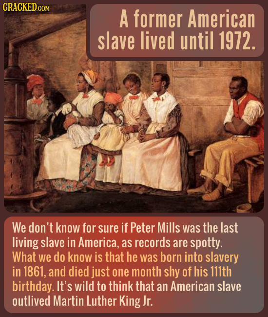 A former American slave lived until 1972. We don't know for sure if Peter Mills was the last living slave in America, as records are spotty. What we d