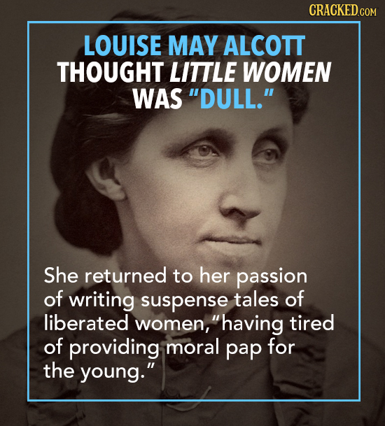 LOUISE MAY ALCOTT THOUGHT LITTLE WOMEN WAS DULL. She returned to her passion of writing suspense tales of liberated women, having tired of providin