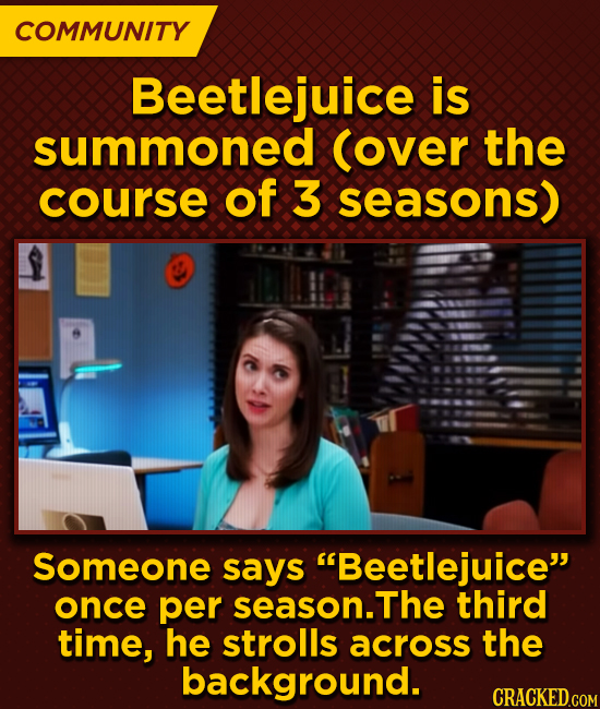 COMMUNITY Beetlejuice is summoned (over the course of 3 seasons) Someone says Beetlejuice once per season. The third time, he strolls across the bac