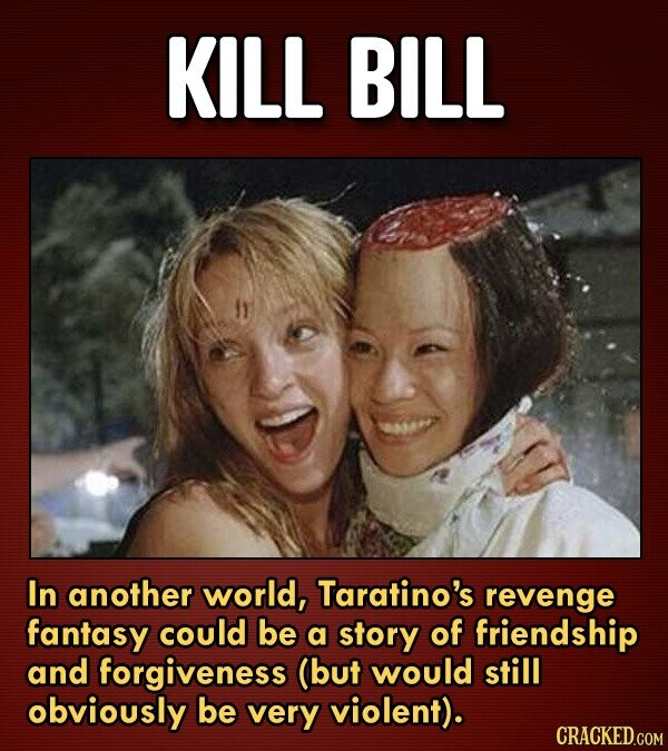 KILL BILL In another world, Taratino's revenge fantasy could be a story of friendship and forgiveness (but would still obviously be very violent).