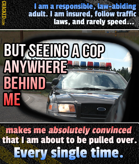 I am a responsible, law-abiding adult. I am insured, follow traffic laws, and rarely speed... BUT SEEING A COP ANYWHERE BEHIND ME makes me absolutely