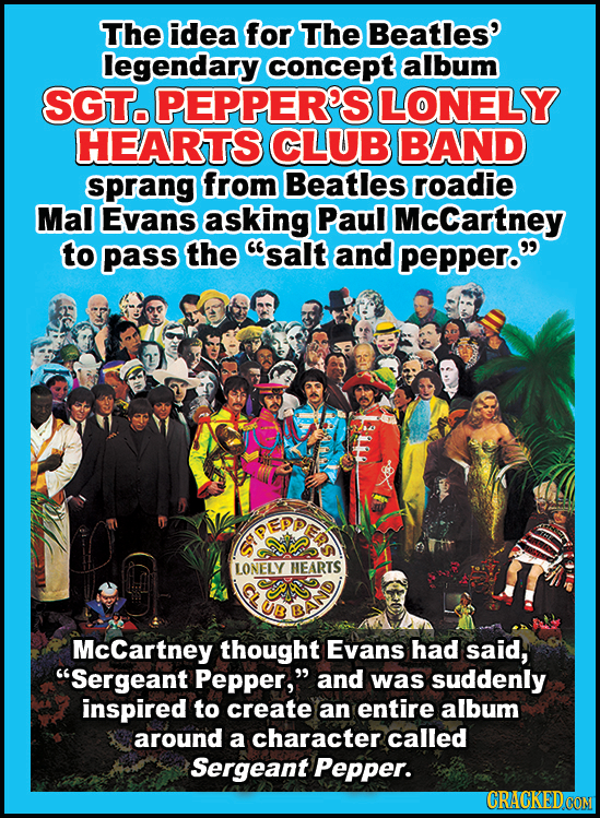 The idea for The Beatles' legendary concept album SGT. PEPPER'S LONELY HEARTS CLUB BAND sprang from Beatles roadie Mal Evans asking Paul McCartney to