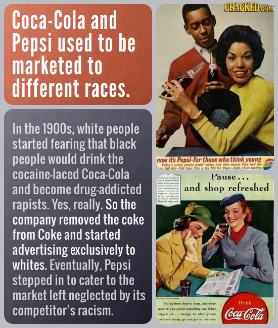 Coca-Cola and Pepsi used to be marketed to different races. In the 1900s, white people started fearing that black people would drink the now it's Peps