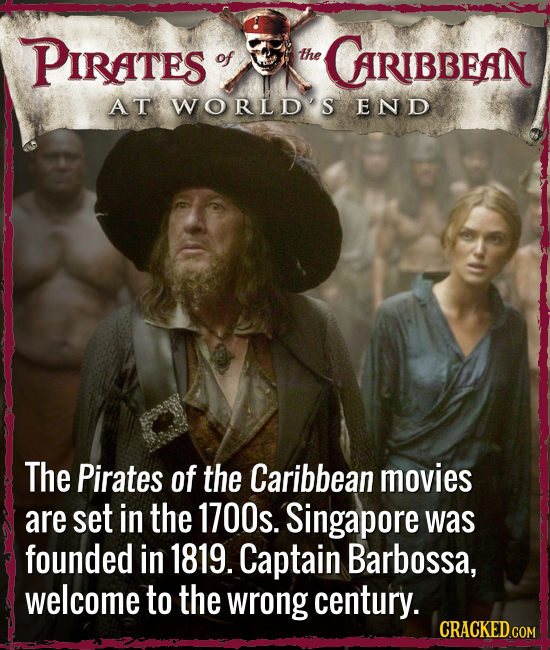 PIRaTes of the CARIBBEAN AT WORLDS END The Pirates of the Caribbean movies are set in the 1700s. Singapore was founded in 1819. Captain Barbossa, welc