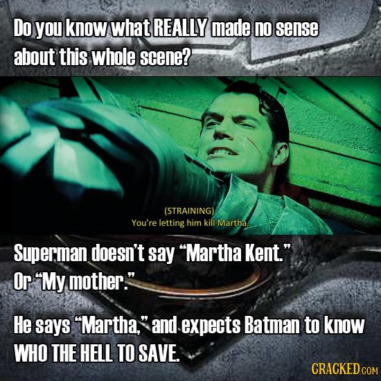 Do you know what REALLY made no sense about this whole scene? (STRAINING) You're letting him kill Martha Superman doesn't say Martha Kent. Or My mo