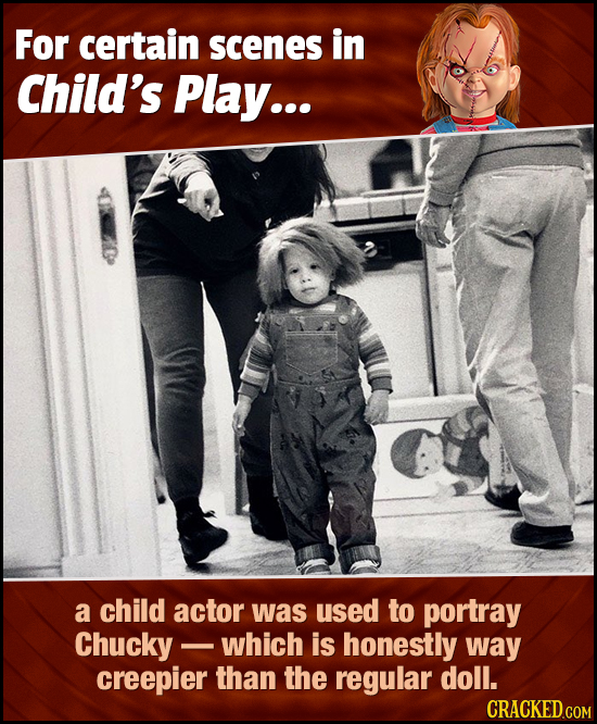 For certain scenes in Child's Play... a child actor was used to portray Chucky - which is honestly way creepier than the regular doll.