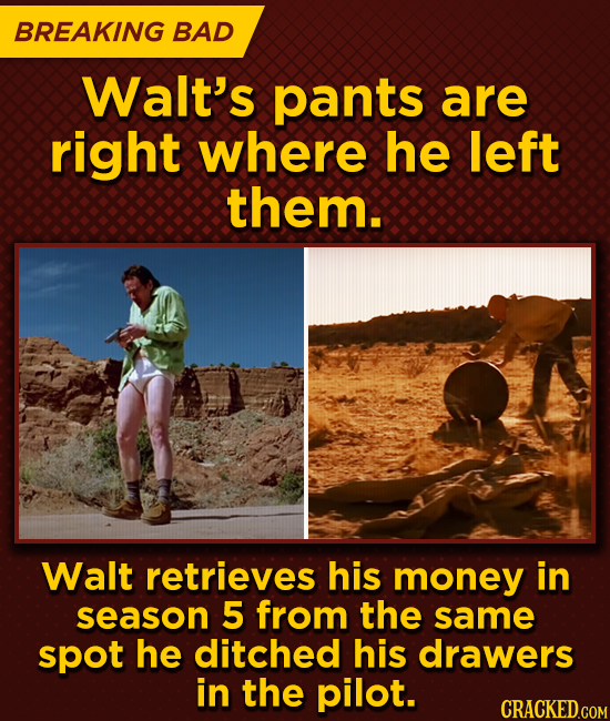 BREAKING BAD Walt's pants are right where he left them. Walt retrieves his money in season 5 from the same spot he ditched his drawers in the pilot.