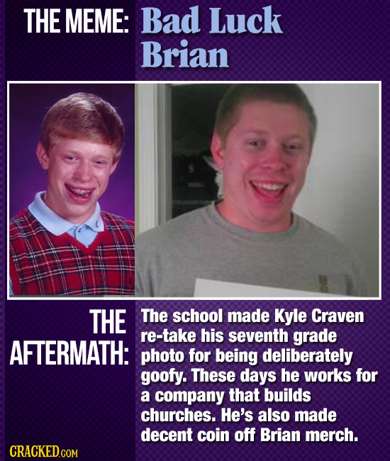 THE MEME: Bad Luck Brian THE The school made Kyle Craven re-take his seventh grade AFTERMATH: photo for being deliberately goofy. These days he works