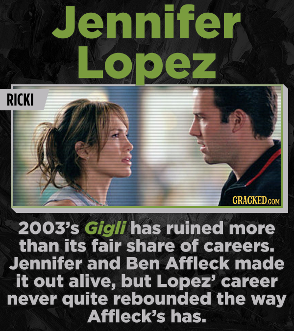 Jennifer Lopez RICKI 2003's Gigli has ruined more than its fair share of careers. Jennifer and Ben Affleck made it out alive, but Lopez' career never