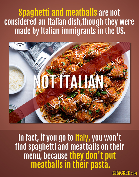 spaghetti and meatballs are not considered an Italian dish, though they were made by Italian immigrants in the US. NOT ITALIAN In fact, if you go to I