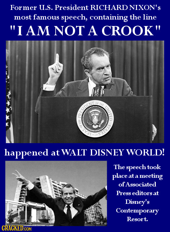 For rmer U.S. President RICHARD NIXON'S most famous speech, containing the line I AM NOT A CROOK THE UNITED RESIENT SAL happened at WALT DISNEY WORL