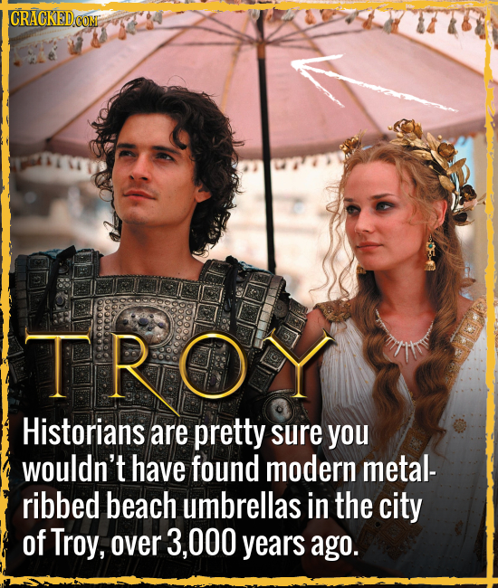 CRACKEDCO TROY Historians are pretty sure you wouldn't have found modern metal- ribbed beach umbrellas in the city of Troy, over 3,000 years ago.
