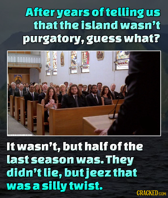After years of telling Us that the island wasn't purgatory, guess what? It wasn't, but half of the last season was. They didn't lie, but jeez that was