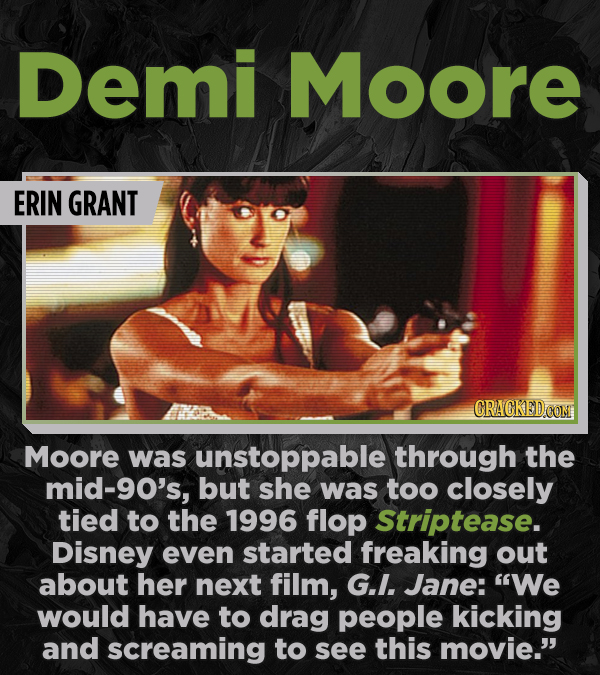Demi Moore ERIN GRANT Moore was unstoppable through the mid-9o's, but she was too closely tied to the 1996 flop Striptease. Disney even started freaki