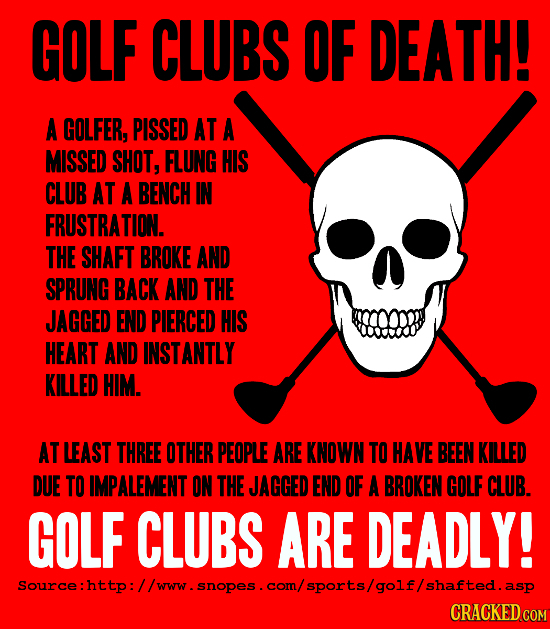 GOLF CLUBS OF DEATH! A GOLFER, PISSED AT A MISSED SHOT, FLUNG HIS CLUB AT A BENCH IN FRUSTRATION. THE SHAFT BROKE AND SPRUNG BACK AND THE JAGGED END P