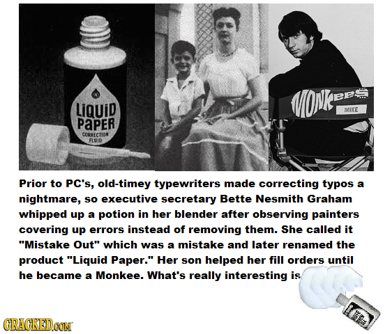LiQuid MIKE PaPER CORRECTION FLUID Prior to PC's, old-timey typewriters made correcting typos a nightmare, So executive secretary Bette Nesmith Graham