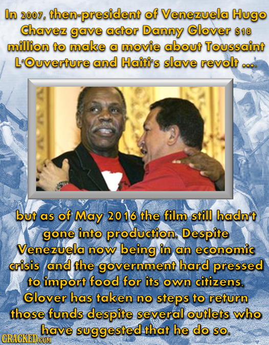 In 2007. then-president of Venezuela Hugo Chavez gave actor Danny Glover $18 million to make a movie about Toussaint L'Ouverture and Haiti's slave rev