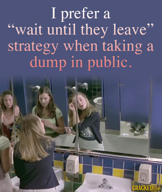 I prefer a wait until they leave strategy when taking a dump in public. CRACKED COM