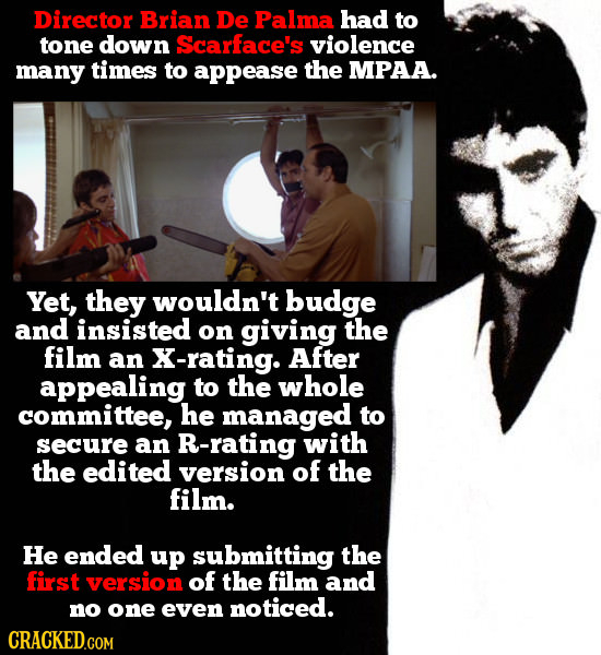 Director Brian De Palma had to tone down Scarface's violence manY times to appease the MPAA. Yet, they wouldn't budge and insisted on giving the film