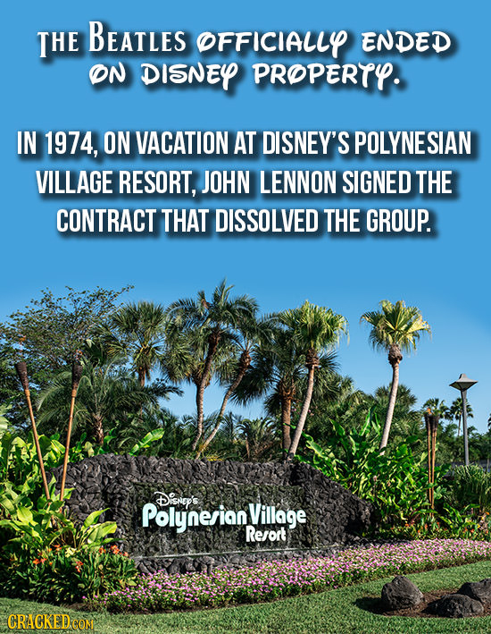 THE BEATLES OFFICIALLY ENDED ON DISNEY PROPERTY. IN 1974, ON VACATION AT DISNEY'S POLYNESIAN VILLAGE RESORT, JOHN LENNON SIGNED THE CONTRACT THAT DISS