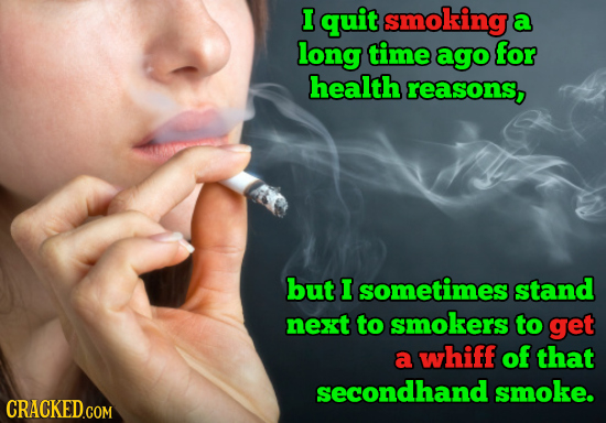 I quit smoking a long time ago for health reasons, but I sometimes stand next to smokers to get a whiff of that secondhand smoke. CRACKEDGOM