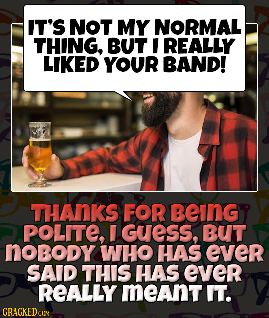 IT'S NOT MY NORMAL THING, BUT I REALLY LIKED YOUR BAND! THANKS FOR BeInGy POLITE, GUESS, BUT noBoDy WHO HAS ever SAID THIS HAS ever REALLY meant IT.
