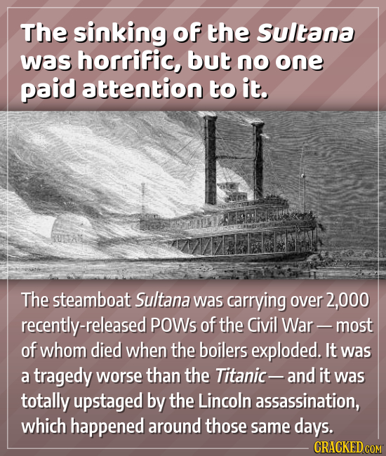 The sinking of the Sultana was horrific, but no one paid attention to it. The steamboat Sultana was carrying over 2,000 recently-released POWs of the