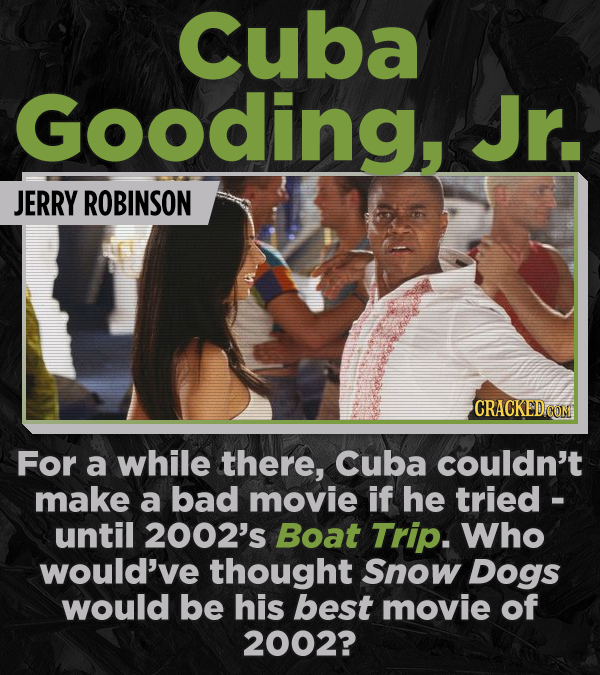 Cuba Gooding, Jr. JERRY ROBINSON CRACKED COM For a while there, Cuba couldn't make a bad movie if he tried - until 2002's Boat Trip. Who would've thou