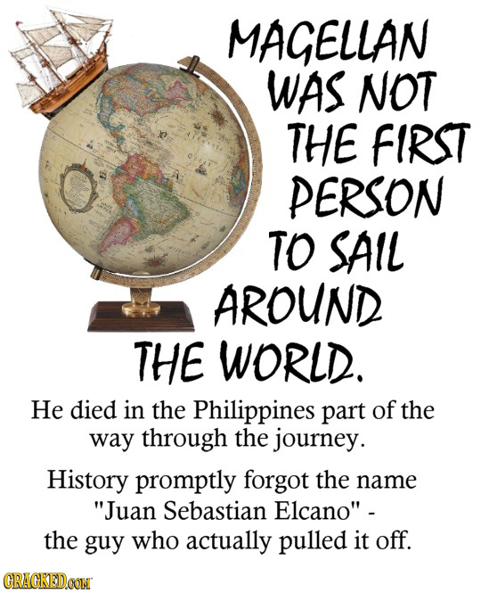 MAGELLAN WAS NOT THE FIRST PERSON TO SAIL AROUND THE WORLD. He died in the Philippines part of the way through the journey. History promptly forgot th