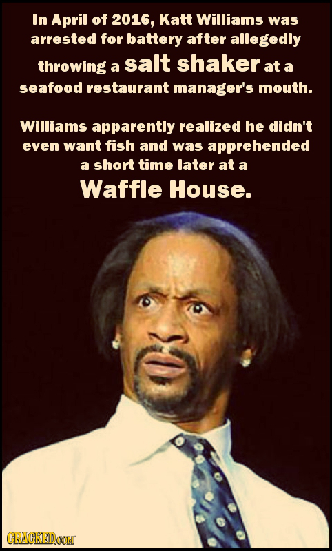In April of 2016, Katt Williams was arrested for battery after allegedly throwing salt shaker a at a seafood restaurant manager's mouth. Williams appa