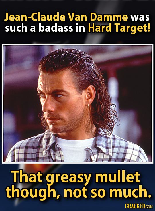 lean-Claude Van Damme was such a badass in Hard Target! That greasy mullet though, not SO much. CRACKED.COM