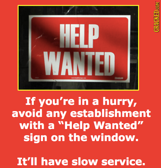 HELP CRACKED COM WANTED 01 If you're in a hurry, avoid any establishment with a Help Wanted sign on the window. It'll have slow service.