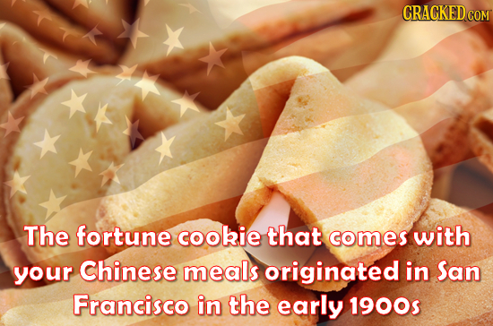 CRACKED COM The fortune cookie that comes with your Chinese meals originated in San Francisco in the early 1900s