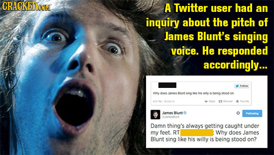 CRACKED.OON A Twitter user had an inquiry about the pitch of James Blunt's singing voice. He responded accordingly... E wmy ne Jares Bant sing tae wey
